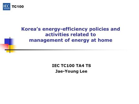 TC100 Korea's energy-efficiency policies and activities related to management of energy at home IEC TC100 TA4 TS Jae-Young Lee.