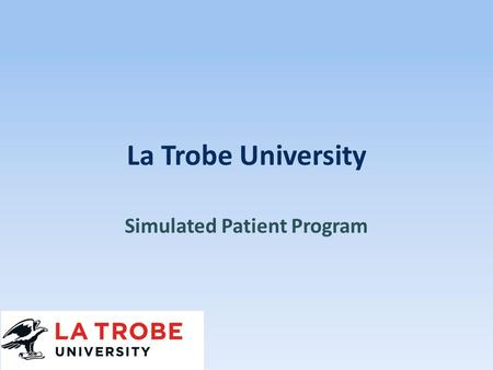 La Trobe University Simulated Patient Program. Welcome Faculty Staff Program.