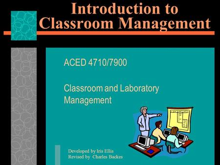 Introduction to Classroom Management ACED 4710/7900 Classroom and Laboratory Management Developed by Iris Ellis Revised by Charles Backes.