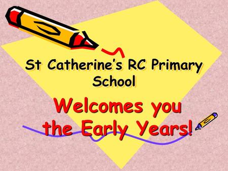 St Catherine's RC Primary School Welcomes you the Early Years!