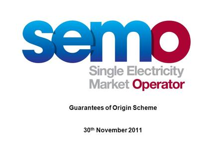 Guarantees of Origin Scheme 30 th November 2011. 2 Guarantees of Origin – a brief history EU Directive 2001/77/EC - first mentioned GOs Replaced by the.