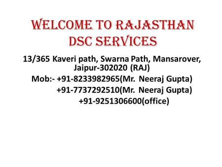 Welcome to Rajasthan DSC Services 13/365 Kaveri path, Swarna Path, Mansarover, Jaipur-302020 (RAJ) Mob:- +91-8233982965(Mr. Neeraj Gupta) +91-7737292510(Mr.