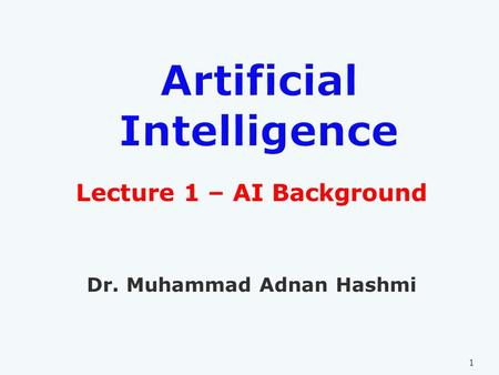 Lecture 1 – AI Background Dr. Muhammad Adnan Hashmi 1.