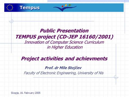 Skopje, 16. February 2005 Public Presentation TEMPUS project (CD-JEP 16160/2001) Innovation of Computer Science Curriculum in Higher Education Project.