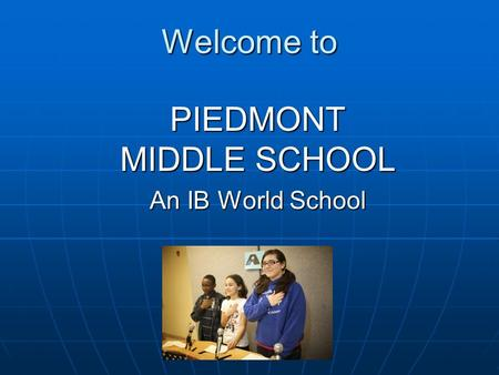 Welcome to PIEDMONT MIDDLE SCHOOL An IB World School.