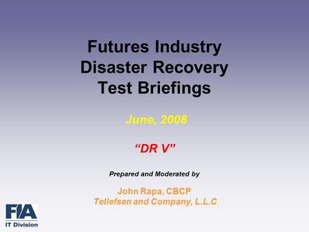 "Futures Industry Disaster Recovery Test Briefings June, 2008 ""DR V"" Prepared and Moderated by John Rapa, CBCP Tellefsen and Company, L.L.C."