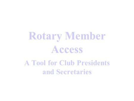 Rotary Member Access A Tool for Club Presidents and Secretaries.