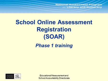 Educational Measurement and School Accountability Directorate School Online Assessment Registration (SOAR) Phase 1 training.