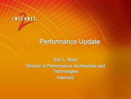 Performance Update Eric L. Boyd Director of Performance Architecture and Technologies Internet2 Eric L. Boyd Director of Performance Architecture and Technologies.