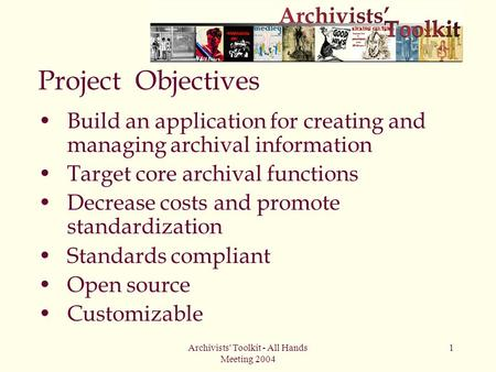 Archivists' Toolkit - All Hands Meeting 2004 1 Project Objectives Build an application for creating and managing archival information Target core archival.
