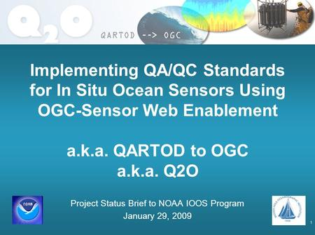 1 Implementing QA/QC Standards for In Situ Ocean Sensors Using OGC-Sensor Web Enablement a.k.a. QARTOD to OGC a.k.a. Q2O Project Status Brief to NOAA IOOS.