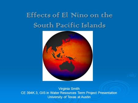 Effects of El Nino on the South Pacific Islands Virginia Smith CE 394K.3, GIS in Water Resources Term Project Presentation University of Texas at Austin.