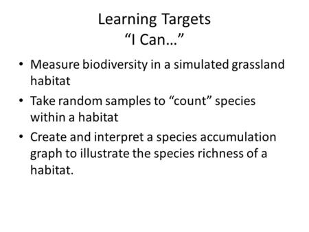 "Learning Targets ""I Can…"" Measure biodiversity in a simulated grassland habitat Take random samples to ""count"" species within a habitat Create and interpret."