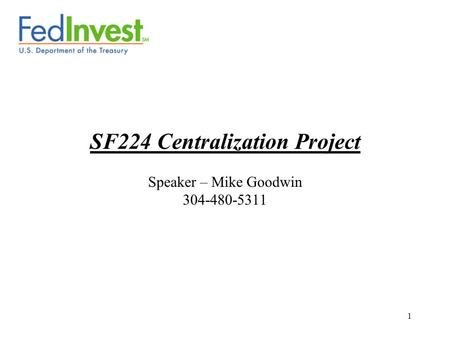 1 SF224 Centralization Project Speaker – Mike Goodwin 304-480-5311.
