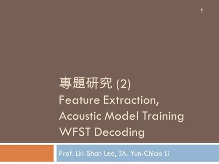 專題研究 (2) Feature Extraction, Acoustic Model Training WFST Decoding Prof. Lin-Shan Lee, TA. Yun-Chiao Li 1.