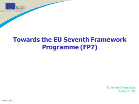FP7 – Nov 2005 1 Towards the EU Seventh Framework Programme (FP7) European Commission Research DG.