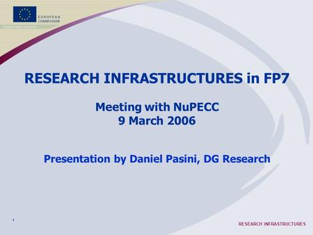 1 RESEARCH INFRASTRUCTURES RESEARCH INFRASTRUCTURES in FP7 Meeting with NuPECC 9 March 2006 Presentation by Daniel Pasini, DG Research.