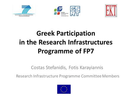 Greek Participation in the Research Infrastructures Programme of FP7 Costas Stefanidis, Fotis Karayiannis Research Infrastructure Programme Committee Members.