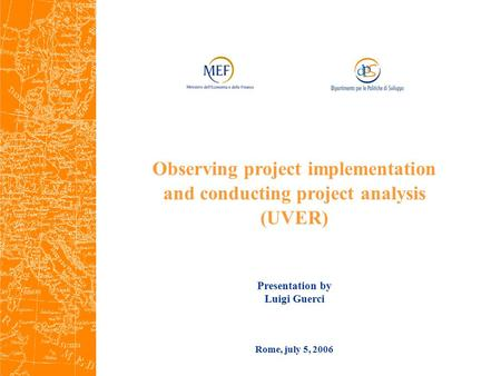 Rome, july 5, 2006 Observing project implementation and conducting project analysis (UVER) Presentation by Luigi Guerci.