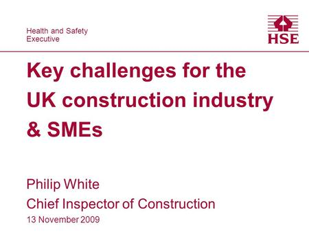 Health and Safety Executive Health and Safety Executive Key challenges for the UK construction industry & SMEs Philip White Chief Inspector of Construction.