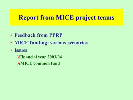 Report from MICE project teams Feedback from PPRP MICE funding: various scenarios Issues  Financial year 2003/04  iMICE common fund.