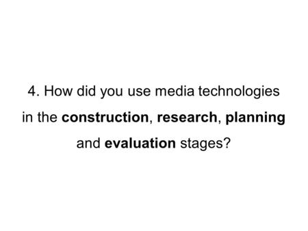 4. How did you use media technologies in the construction, research, planning and evaluation stages?