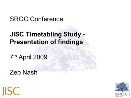 1 SROC Conference JISC Timetabling Study - Presentation of findings 7 th April 2009 Zeb Nash.