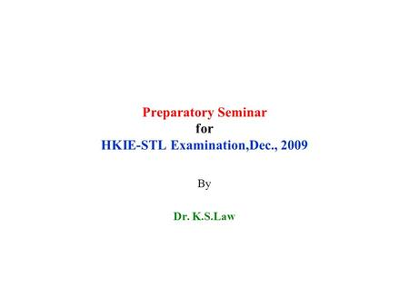 Preparatory Seminar for HKIE-STL Examination,Dec., 2009 By Dr. K.S.Law.