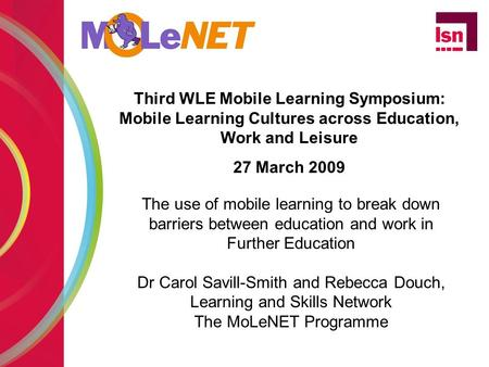 Third WLE Mobile Learning Symposium: Mobile Learning Cultures across Education, Work and Leisure 27 March 2009 The use of mobile learning to break down.