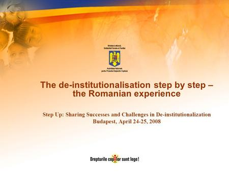 The de-institutionalisation step by step – the Romanian experience Step Up: Sharing Successes and Challenges in De-institutionalization Budapest, April.