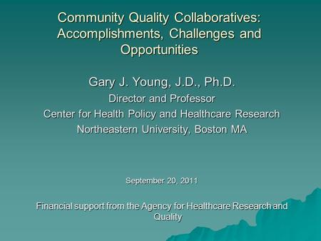 Community Quality Collaboratives: Accomplishments, Challenges and Opportunities Gary J. Young, J.D., Ph.D. Director and Professor Center for Health Policy.