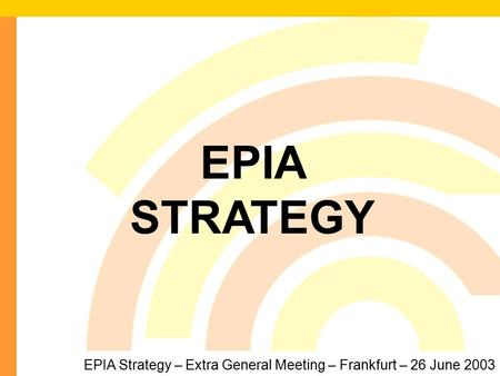1 EPIA Strategy – Extra General Meeting – Frankfurt – 26 June 2003 EPIA STRATEGY.