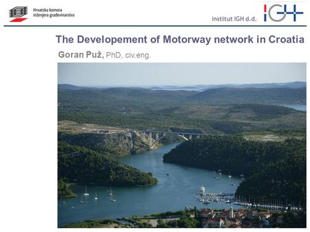 The Developement of Motorway network in Croatia Goran Puž, PhD, civ.eng. Institut IGH d.d.