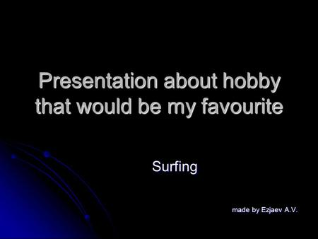 Presentation about hobby that would be my favourite Surfing made by Ezjaev A.V. made by Ezjaev A.V.