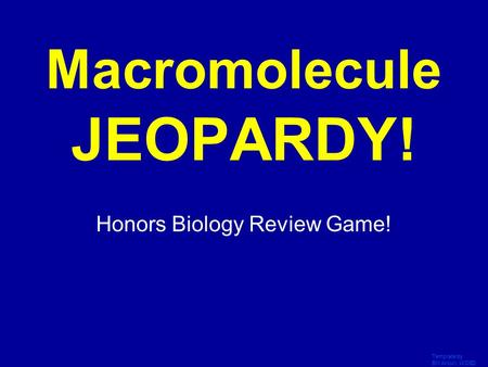 Template by Bill Arcuri, WCSD Click Once to Begin Macromolecule JEOPARDY! Honors Biology Review Game!