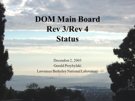 DOM Main Board Rev 3/Rev 4 Status December 2, 2003 Gerald Przybylski Lawrence Berkeley National Laboratory.