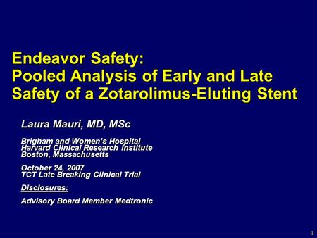 Endeavor Safety: Pooled Analysis of Early and Late Safety of a Zotarolimus-Eluting Stent Laura Mauri, MD, MSc Brigham and Women's Hospital Harvard Clinical.
