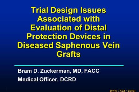 Trial Design Issues Associated with Evaluation of Distal Protection Devices in Diseased Saphenous Vein Grafts Bram D. Zuckerman, MD, FACC Medical Officer,