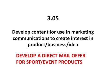 3.05 Develop content for use in marketing communications to create interest in product/business/idea DEVELOP A DIRECT MAIL OFFER FOR SPORT/EVENT PRODUCTS.