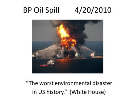 "BP Oil Spill 4/20/2010 ""The worst environmental disaster in US history."" (White House)"