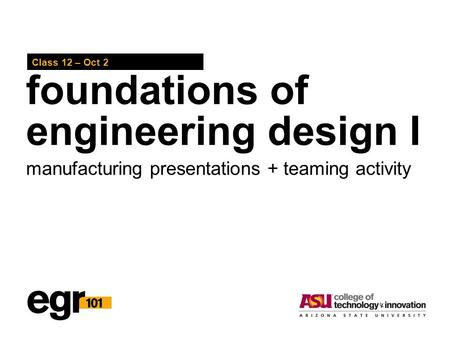 Foundations of engineering design I Class 12 – Oct 2 manufacturing presentations + teaming activity.