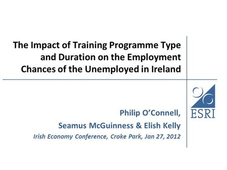 The Impact of Training Programme Type and Duration on the Employment Chances of the Unemployed in Ireland Philip O'Connell, Seamus McGuinness & Elish Kelly.