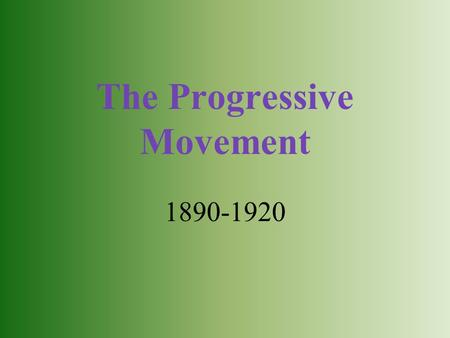 The Progressive Movement 1890-1920. Why the Progressive Movement? Progressives wanted to: Protect social welfare Promote moral improvement Create economic.