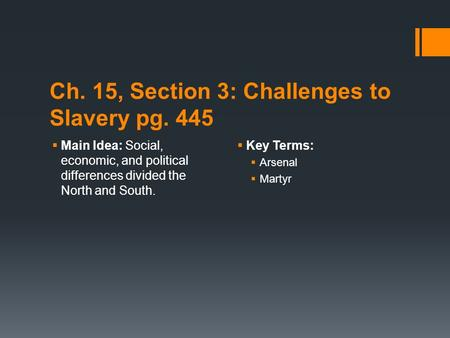 Ch. 15, Section 3: Challenges to Slavery pg. 445  Main Idea: Social, economic, and political differences divided the North and South.  Key Terms:  Arsenal.
