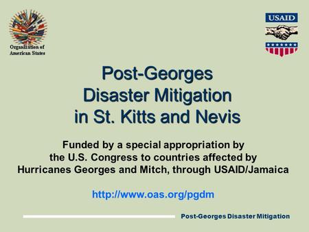 Post-Georges Disaster Mitigation Post-Georges Disaster Mitigation in St. Kitts and Nevis Funded by a special appropriation by the U.S. Congress to countries.