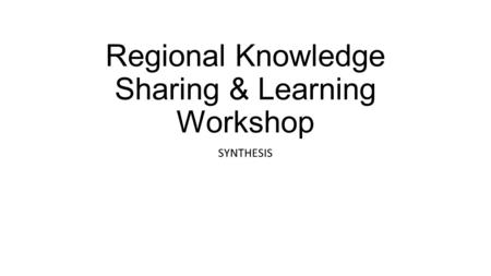 Regional Knowledge Sharing & Learning Workshop SYNTHESIS.