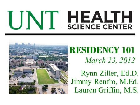 RESIDENCY 101 March 23, 2012 Rynn Ziller, Ed.D. Jimmy Renfro, M.Ed. Lauren Griffin, M.S.