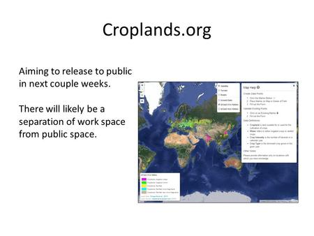 Croplands.org Aiming to release to public in next couple weeks. There will likely be a separation of work space from public space.