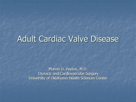 Adult Cardiac Valve Disease Marvin D. Peyton, M.D. Thoracic and Cardiovascular Surgery University of Oklahoma Health Sciences Center.