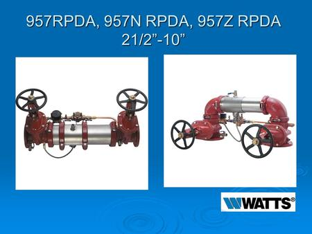 "957RPDA, 957N RPDA, 957Z RPDA 21/2""-10"". Modification Overview  Production began in 2002 and is current.  Early versions used a ¾"" Flomatic RPZE for."